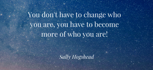 You don't have to change who you are, you have to become more of who you are!